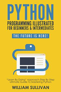 Python Programming Illustrated For Beginners   Intermediates   Learn By Doing    Approach Step By Step Ultimate Guide To Mastering Python PDF