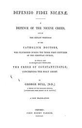 Defensio Fidei nicænæ: A defense of the Nicene creed, out of the extant writings of the Catholick doctors, who flourished during the three first centuries of the Christian church; in which also is incidentally vindicated the Creed of Constantinople; concerning the Holy Ghost, Volume 2
