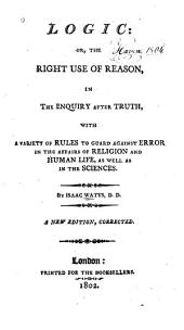 Logic, Or, The Right Use of Reason in the Enquiry After Truth: With a Variety of Rules to Guard Against Error in the Affairs of Religion and Human Life as Well as in the Sciences
