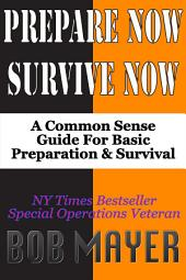 Prepare Now-Survive Now: A Common Sense Handbook For Basic Preparation and Survival