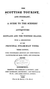 The Scottish tourist, and itinerary: or, A guide to the scenery and antiquities of Scotland and the western islands. With a description of the principal steam-boat tours