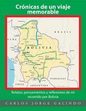 Crónicas De Un Viaje Memorable: Relatos, Pensamientos Y Reflexiones De Mi Recorrido Por Bolivia