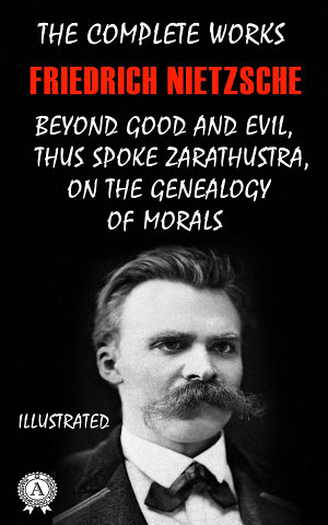 The Complete Works of Friedrich Nietzsche  Thus Spoke Zarathustra  Beyond Good and Evil  On The Genealogy of Morals and others  Illustrated