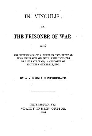 In Vinculis  or  the Prisoner of War  Being the experience of a rebel in two Federal Pens  interspersed with reminiscences of the late War     By a Virginia Confederate  A  M  Keiley   PDF