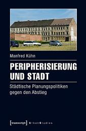 Peripherisierung und Stadt: Städtische Planungspolitiken gegen den Abstieg