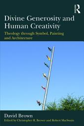 Divine Generosity and Human Creativity: Theology through Symbol, Painting and Architecture
