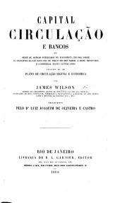 Capital, Circulação e Bancos, ou serie de artigos publicados no Economista em 1845, sobre os principios da lei bancaria de 1844 e em 1847 sobre a crise monetaria ... d'este ultimo anno, seguida de um plano de circulação segura e economica ... Traduzido pelo Dr. L. J. de Oliveira y Castro