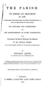 The Parish: its powers and obligations at law, as regards the welfare of every neighbourhood, and in relation to the state : its officers and committees : and the responsibility of every parishioner...