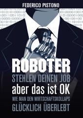 Roboter stehlen deinen Job, aber das ist OK:: Wie man den Wirtschaftskollaps glücklich überlebt