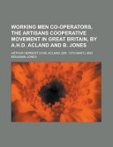Working Men Co-Operators, the Artisans Cooperative Movement in Great Britain, by A. H. D. Acland and B. Jones