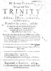 Mr John Biddle's Strange and New Trinity of a God, a Man, an Angel, and faith therein, proved to be untrue, etc