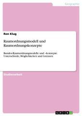 Raumordnungsmodell und Raumordnungskonzepte: Bundes-Raumordnungmodelle und –konzepte. Unterschiede, Möglichkeiten und Grenzen