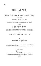 The alpha, or First principle of the human mind: as revealed to Ramus Randolph in a reverie, and verified to his satisfaction in a dream: being a philosophical inquiry into the constitution of human happiness and the nature of truth
