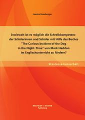 "Inwieweit ist es möglich die Schreibkompetenz der Schülerinnen und Schüler mit Hilfe des Buches ""The Curious Incident of the Dog in the Night-Time"" von Mark Haddon im Englischunterricht zu fördern?"