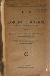 Report of Robert C. Morris, Agent of the United States, Before the United States and Venezuelan Claims Commission, Organized Under the Protocol of February 17, 1903, Between the United States of America and the Republic of F Venezuela