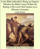 Is the Bible Indictable?: Being an Enquiry Whether the Bible Comes Within the Ruling of the Lord Chief Justice as to Obscene Literature
