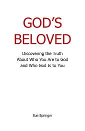 Gods Beloved: Discovering the Truth About Who You Are to God and Who God Is to You