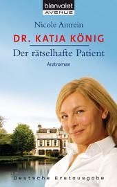 Dr. Katja König - Der rätselhafte Patient: Roman