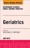 Geriatrics  An Issue of Veterinary Clinics  Small Animal Practice   E Book PDF