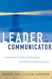The Leader As Communicator: Strategies and Tactics to Build Loyalty, Focus Effort, and Spark Creativity