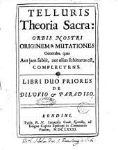 Telluris theoria sacra: orbis nostri originem & mutationes generales, quas aut jam subiit, aut olim subiturus est, complectens