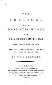 The Poetical and Dramatic Works of Oliver Goldsmith, M.B.: Now First Collected. With an Account of the Life and Writings of the Author. In two volumes..