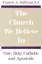 The Church We Believe in: One, Holy, Catholic, and Apostolic