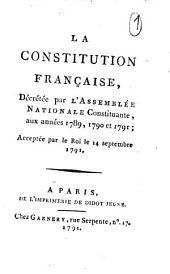 La Constitution française décrétée par l'Assemblée Nationale Constituante, aux années 1789, 1790 et 1791; acceptée par le Roi le 14 septembre 1791 (Lettre du Roi à l'Assemblée Nationale, le 13 septembre 1791).