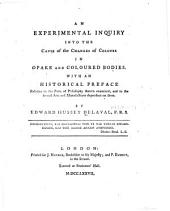 An Experimental Inquiry Into the Cause of the Changes of Colours in Opake and Coloured Bodies: With an Historical Preface Relative to the Parts of Philosophy Therein Examined, and to the Several Arts and Manufactures Dependent on Them