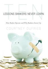 Ten Lessons Bankers Never Learn: How Banks Operate and Why Bankers Screw Up