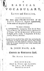 A Radical Vocabulary, Latin and English: Comprehending the More Usual Primitives of the Latin Tongue, Digested Alphabetically, in the Order of the Parts of Speech : to which is Subjoined, an Appendix, Containing Rules for the Gender of Nouns, for the Preterites and Supines of Verbs, and for the Quantity of Syllables, in English Prose; as Also, an Explication of the Kalends, Nones, and Ides : Intended for the Perusal of Boys While They are Learning the Vocabulary ...