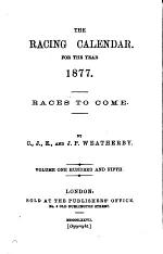 The Racing Calender for the Year 1877. Races to Come. Volume One Hundred and Fifth
