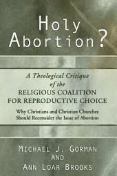 Holy Abortion? A Theological Critique of the Religious Coalition for Reproductive Choice: A Theological Critique of the Religious Coalition for Reproductive Choice : why Christians and Christian Churches Should Reconsider the Issue of Abortion