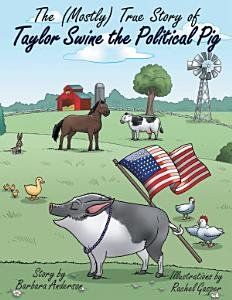 The  Mostly  True Story of Taylor Swine the Political Pig PDF