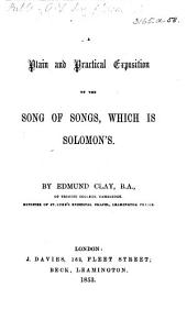 A Plain and Practical Exposition of the Song of Songs, which is Solomon's. By Edmund Clay. [With the text.]