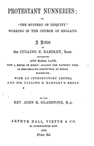 Protestant Nunneries  or     the Mystery of Iniquity    working in the Church of England  A Letter to Sir C  E  Eardley  Bart  concerning A  M  Lane  now a Sister of Mercy against her Father s wish in Miss Sellon s institution at Eldad  Plymouth  With an introductory letter and Sir C  E  Eardley s reply