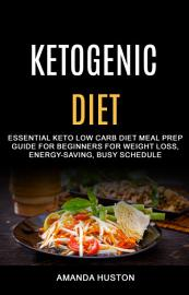 Ketogenic Diet  Essential Keto Low Carb Diet Meal Prep Guide For Beginners For Weight Loss  Energy Saving  Busy Schedule