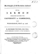 The Principles of the Revolution Vindicated: In a Sermon Preached Before the University of Cambridge, on Wednesday, May 29. 1776. By Richard Watson, ...