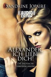 ((Audio)) Alexander, ich liebe Dich!   Die erotische Liebeserklärung