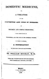 Domestic Medicine, Or A Treatise on the Prevention and Cure of Diseases, by Regimen and Simple Medicines: With Observations Concerning Sea-bathing and the Use of the Mineral Waters : to which is Annexed, a Dispensatory for the Use of Private Practitioners