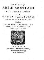 BENEDICTI ARIAE MONTANI ELUCIDATIONES IN OMNIA SANCTORUM APOSTOLORUM SCRIPTA. Eiusdem IN S. IOANNIS APOSTOLI ET EVANGELISTAE APOCALYPSIN SIGNIFICATIONES