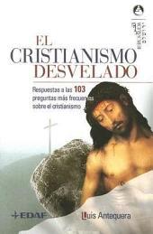 El cristianismo desvelado: Respuestas a las 103 preguntas más frecuentes sobre el cristianismo