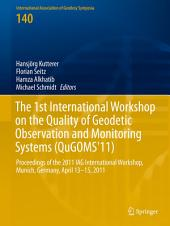 The 1st International Workshop on the Quality of Geodetic Observation and Monitoring Systems (QuGOMS'11): Proceedings of the 2011 IAG International Workshop, Munich, Germany April 13–15, 2011