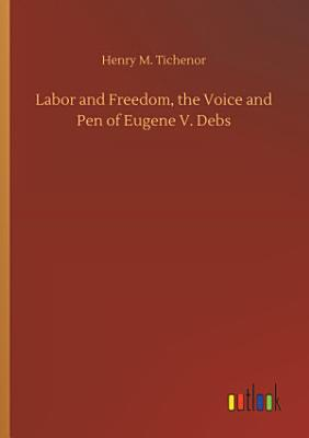 Labor and Freedom  the Voice and Pen of Eugene V  Debs PDF