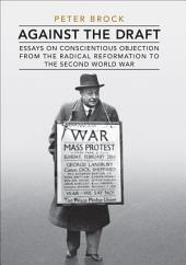 Against the Draft: Essays on Conscientious Objection from the Radical Reformation to the Second World War