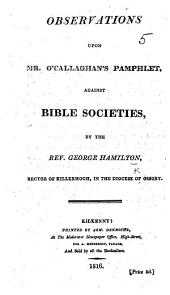 """Observations upon Mr. O'Callaghan's pamphlet, against Bible Societies [entitled: """"Thoughts on the tendency of Bible Societies, etc.""""]"""