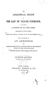 An Analytical Digest of the Law of Marine Insurance: Containing a Digest of All the Cases Adjudged in this State ... with References to an Appendix of Cases Decided in the Supreme, Circuit, and District Courts of the United States ... to the Year 1830