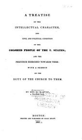 A Treatise on the Intellectual Character, and Civil and Political Condition of the Coloured People of the U. States; and the Prejudice Exercised Towards Them ; with a Sermon on the Duty of the Church to Them