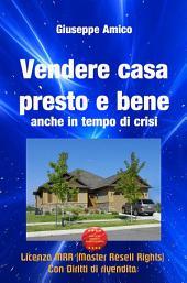 Vendere casa presto e bene - anche in tempo di crisi (Licenza MRR - Master Resell Rights con diritti di rivendita)