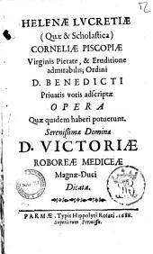 Helenae Lucretiae (quae & scholastica) Corneliae Piscopiae ...; Ordini D. Benedicti priuatis votis adscriptae Opera quae quidem haberi potuerunt. Serenissimae Dominae D. Victoriae Mediceae